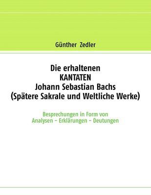 Die erhaltenen KANTATEN Johann Sebastian Bachs (Spätere Sakrale- und Weltliche Werke)