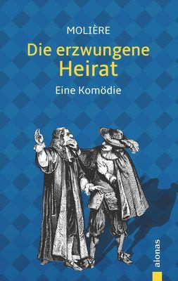 Die erzwungene Heirat. Molière: Eine Komödie (illustrierte Ausgabe)