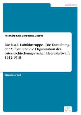 Die k.u.k. Luftfahrtruppe - Die Entstehung, der Aufbau und die Organisation der österreichisch-ungarischen Heeresluftwaffe 1912-1918