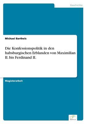 Die Konfessionspolitik in den habsburgischen Erblanden von Maximilian II. bis Ferdinand II.