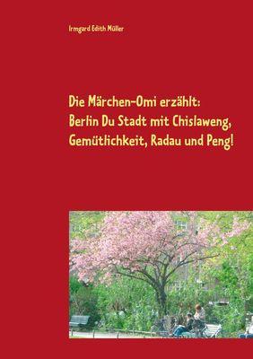 Die Märchen-Omi erzählt: Berlin Du Stadt mit Chislaweng, Gemütlichkeit, Radau und Peng!