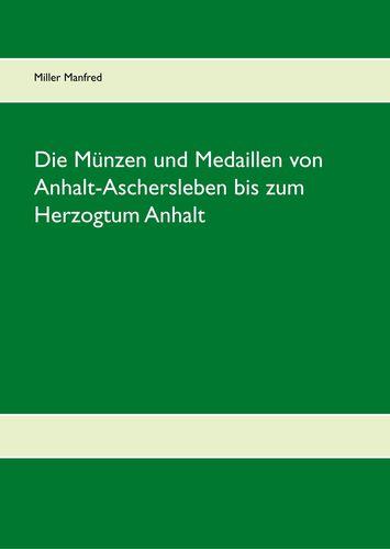 Die Münzen und Medaillen von Anhalt-Aschersleben bis zum Herzogtum Anhalt