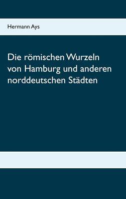 Die römischen Wurzeln von Hamburg und anderen norddeutschen Städten