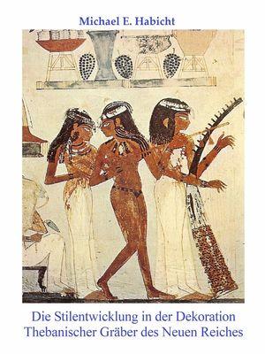 Die Stilentwicklung in der Dekoration Thebanischer Gräber des Neuen Reiches