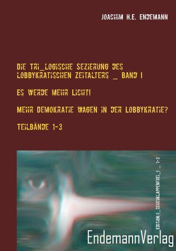 Die Tri_logische Sezierung des lobbykratischen Zeitalters Band I: Es werde mehr Licht! - Mehr Demokratie wagen in der Lobbykratie? Untersuchung über die Konsequenzen der bürgerlichen Real-Demokratie