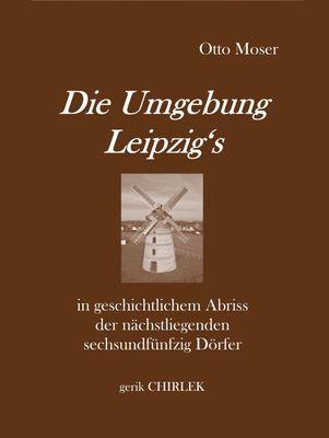 Die Umgebung Leipzig's in geschichtlichem Abriss der nächstliegenden sechsundfünfzig Dörfer