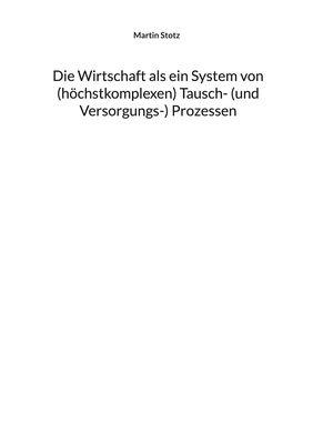 Die Wirtschaft als ein System von (hochkomplexen) Tauschprozessen (und Versorgungsprozessen) - und Wirtschaftskrisen als Störungen dieses Systems