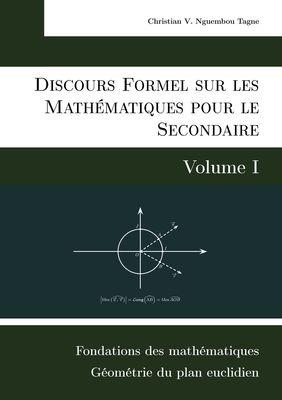 Discours Formel sur les Mathématiques pour le Secondaire (Volume I)