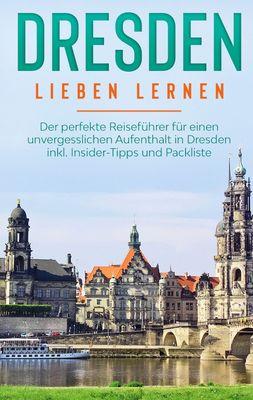 Dresden lieben lernen: Der perfekte Reiseführer für einen unvergesslichen Aufenthalt in Dresden inkl. Insider-Tipps und Packliste