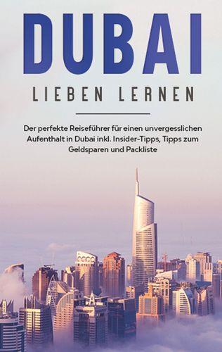 Dubai lieben lernen: Der perfekte Reiseführer für einen unvergesslichen Aufenthalt in Dubai inkl. Insider-Tipps, Tipps zum Geldsparen und Packliste