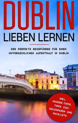 Dublin lieben lernen: Der perfekte Reiseführer für einen unvergesslichen Aufenthalt in Dublin inkl. Insider-Tipps, Tipps zum Geldsparen und Packliste