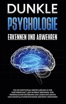 Dunkle Psychologie erkennen und abwehren: Wie Sie emotionale Beeinflussung in der Partnerschaft und im Beruf erkennen, eine Persönlichkeitsstörung und Lügen entlarven und Manipulationstechniken gekonnt abwehren