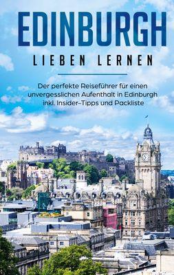 Edinburgh lieben lernen: Der perfekte Reiseführer für einen unvergesslichen Aufenthalt in Edinburgh inkl. Insider-Tipps und Packliste