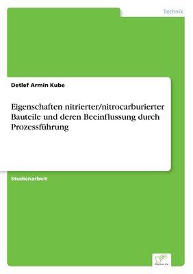 Eigenschaften nitrierter/nitrocarburierter Bauteile und deren Beeinflussung durch Prozessführung
