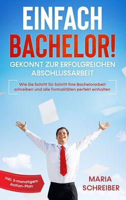 Einfach Bachelor! - Gekonnt zur erfolgreichen Abschlussarbeit: Wie Sie Schritt für Schritt Ihre Bachelorarbeit schreiben und alle Formalitäten perfekt einhalten - inkl. 3-monatigem Action-Plan