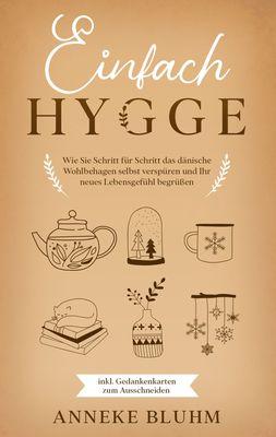 Einfach Hygge: Wie Sie Schritt für Schritt das dänische Wohlbehagen selbst verspüren und Ihr neues Lebensgefühl begrüßen - inkl. Gedankenkarten zum Ausschneiden