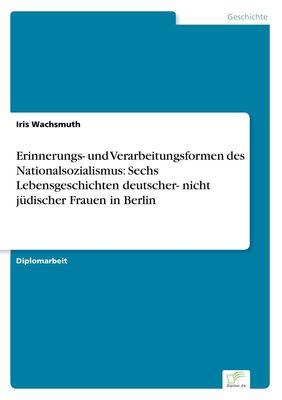Erinnerungs- und Verarbeitungsformen des Nationalsozialismus: Sechs Lebensgeschichten deutscher- nicht jüdischer Frauen in Berlin