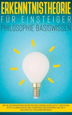 Erkenntnistheorie für Einsteiger - Philosophie Basiswissen: Wie Sie die erkenntnistheoretischen Grundlagen leicht verstehen, alte Glaubenssätze und Vorurteile identifizieren und sich nachhaltig von ihnen befreien