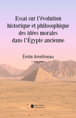 Essai sur l'évolution historique et philosophique des idées morales dans l'Égypte ancienne