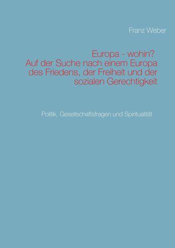 Europa - wohin?  Auf der Suche nach einem Europa des Friedens, der Freiheit und der sozialen Gerechtigkeit