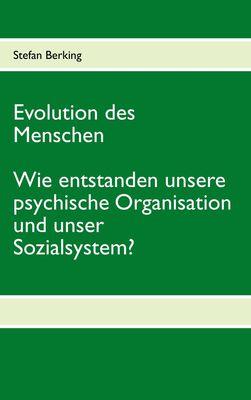 Evolution des Menschen. Wie entstanden unsere psychische Organisation und unser Sozialsystem?