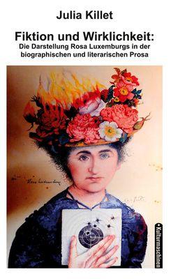 Fiktion und Wirklichkeit:  Die Darstellung Rosa Luxemburgs in der biographischen und literarischen Prosa