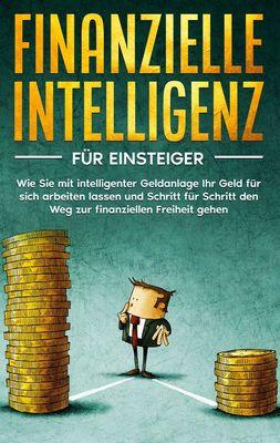Finanzielle Intelligenz für Einsteiger: Wie Sie mit intelligenter Geldanlage Ihr Geld für sich arbeiten lassen und Schritt für Schritt den Weg zur finanziellen Freiheit gehen