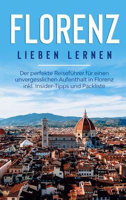 Florenz lieben lernen: Der perfekte Reiseführer für einen unvergesslichen Aufenthalt in Florenz inkl. Insider-Tipps und Packliste