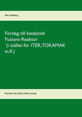 Förslag till katalytisk Fusions-Reaktor (i stället för ITER, TOKAMAK m.fl.)