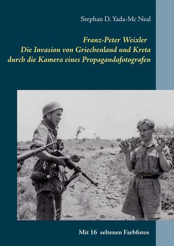 Franz-Peter Weixler - Die Invasion von Griechenland und Kreta durch die Kamera eines Propagandafotografen