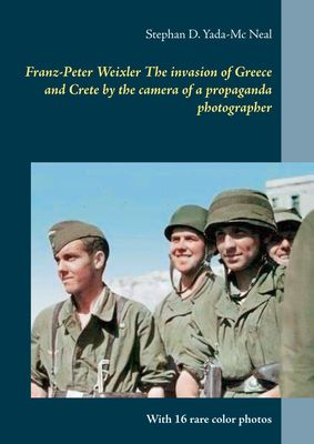 Franz-Peter Weixler  The invasion of  Greece and Crete by the camera of a propaganda photographer