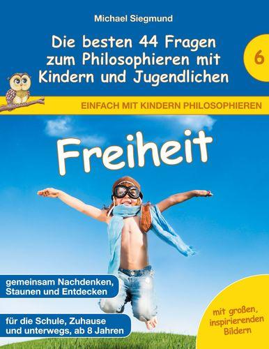 Freiheit - Die besten 44 Fragen zum Philosophieren mit Kindern und Jugendlichen