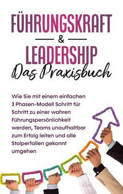 Führungskraft & Leadership - Das Praxisbuch: Wie Sie mit einem einfachen 3 Phasen-Modell Schritt für Schritt zu einer wahren Führungspersönlichkeit werden, Teams unaufhaltbar zum Erfolg leiten und alle Stolperfallen gekonnt umgehen