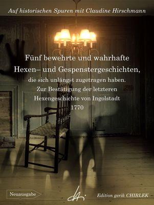 Fünf bewehrte und wahrhafte Hexen und Gespenstergeschichten, die sich unlängst zugetragen haben. Zur Bestätigung der letzteren Hexengeschichte von Ingolstadt