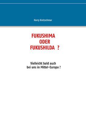 FUKUSHIMA  ODER  FUKUSHILDA  ?