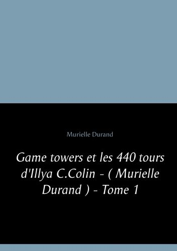 Game towers et les 440 tours d '  Illya C.Colin - ( Murielle Durand ) - Tome 1
