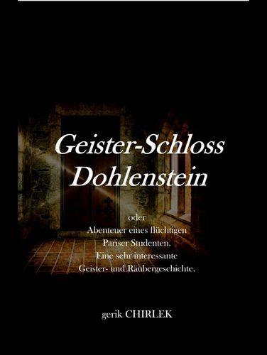 Geister-Schloss Dohlenstein oder Abenteuer eines flüchtigen Pariser Studenten. Eine sehr interessante Geister- und Räubergeschichte.