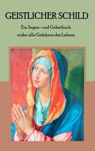 Geistlicher Schild - Ein Segen- und Gebetbuch wider alle Gefahren des Lebens