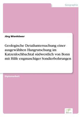 Geologische Detailuntersuchung einer ausgewählten Hangrutschung im Katzenlochbachtal südwestlich von Bonn mit Hilfe engmaschiger Sondierbohrungen