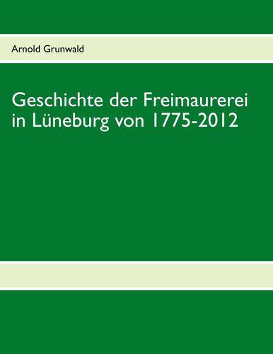 Geschichte der Freimaurerei in Lüneburg von 1775-2012