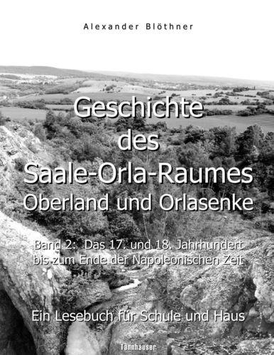 Geschichte des Saale-Orla-Raumes: Oberland und Orlasenke, Band 2: Das 17. und 18. Jahrhundert bis zum Ende der Napoleonischen Zeit - Ein Lesebuch für Schule und Haus