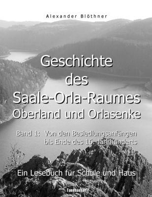 Geschichte des Saale-Orla-Raumes: Orlasenke und Oberland, Band 1: Von den Besiedlungsanfängen bis zum Ende des 16. Jahrhunderts - Ein Lesebuch für Schule und Haus
