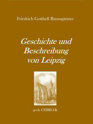 Geschichte und Beschreibung von Leipzig für Fremde und Reisende, die ihren dasigen Aufenthalt zweckmäßig und angenehm benutzen wollen. [1800]