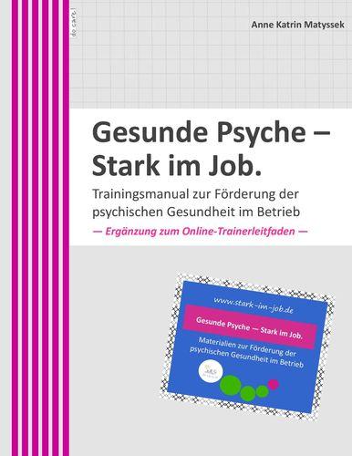 Gesunde Psyche - Stark im Job: Trainingsmanual zur Förderung der psychischen Gesundheit im Betrieb.