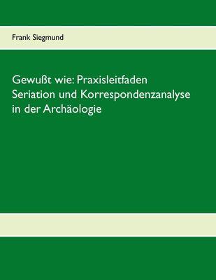 Gewußt wie: Praxisleitfaden Seriation und Korrespondenzanalyse in der Archäologie