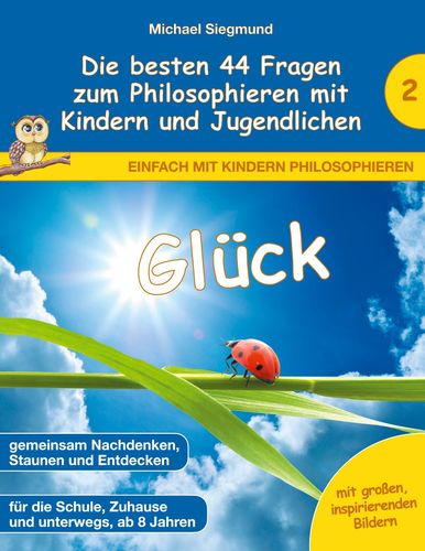 Glück - Die besten 44 Fragen zum Philosophieren mit Kindern und Jugendlichen