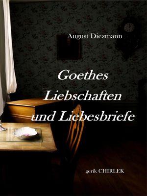 Goethes Liebschaften und Liebesbriefe.