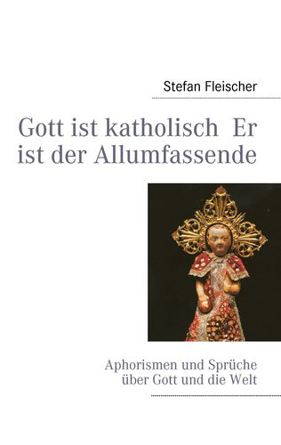 Gott ist katholisch  Er ist der Allumfassende