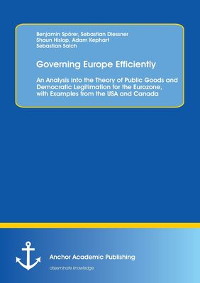 Governing Europe Efficiently: An Analysis into the Theory of Public Goods and Democratic Legitimation for the Eurozone, with Examples from the USA and Canada