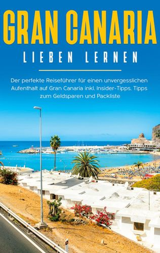 Gran Canaria lieben lernen: Der perfekte Reiseführer für einen unvergesslichen Aufenthalt auf Gran Canaria inkl. Insider-Tipps, Tipps zum Geldsparen und Packliste